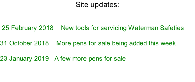 Site updates:    	25 February 2018 			New tools for servicing Waterman Safeties  31 October 2018    More pens for sale being added this week  23 January 2019   A few more pens for sale