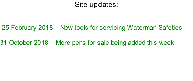 Site updates:    	25 February 2018 			New tools for servicing Waterman Safeties  31 October 2018    More pens for sale being added this week